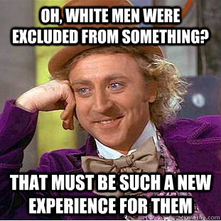 Oh, white men were excluded from something? That must be such a new experience for them  Condescending Wonka
