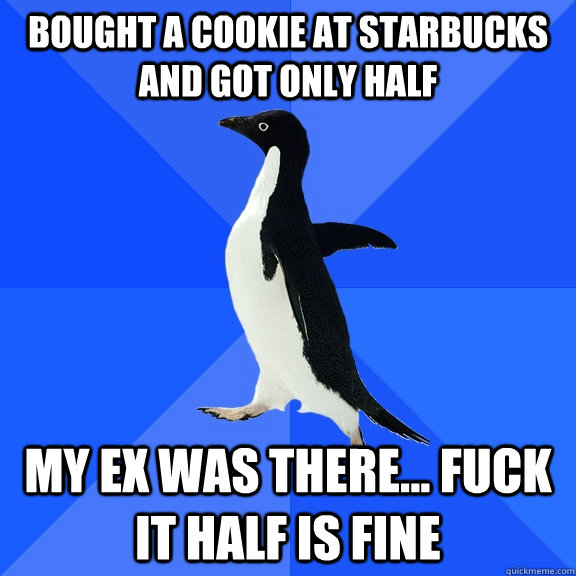 bought a cookie at starbucks and got only half my ex was there... fuck it half is fine - bought a cookie at starbucks and got only half my ex was there... fuck it half is fine  Socially Awkward Penguin