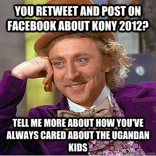 you retweet and post on facebook about kony 2012? tell me more about how you've always cared about the ugandan kids