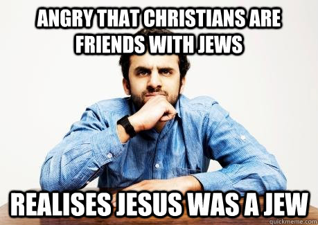 ANGRY THAT CHRISTIANS are friends with jews realises jesus was a jew