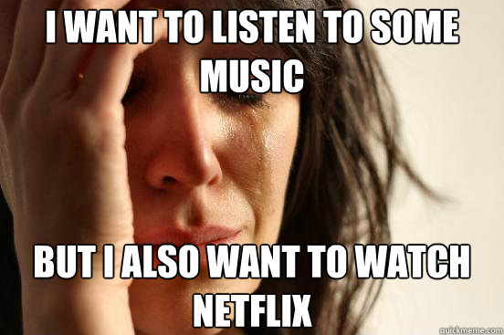 I want to listen to some music But I also want to watch netflix - I want to listen to some music But I also want to watch netflix  First World Problems