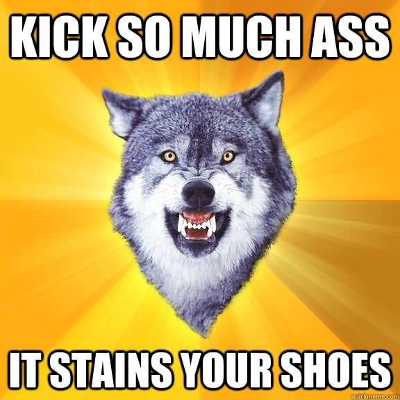 KICK SO MUCH ASS IT STAINS YOUR SHOES - KICK SO MUCH ASS IT STAINS YOUR SHOES  Courage Wolf