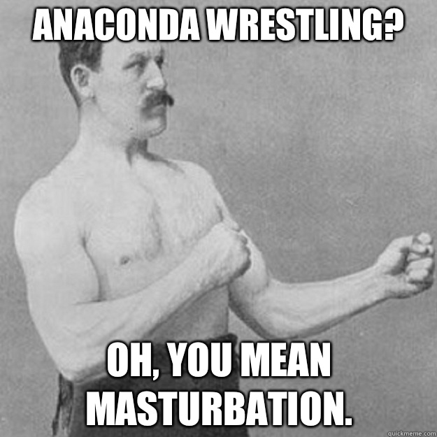 Anaconda wrestling? Oh, you mean masturbation. - Anaconda wrestling? Oh, you mean masturbation.  overly manly man