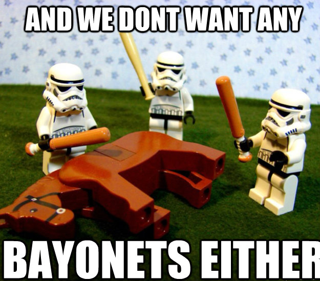 AND we dont want any bayonets either