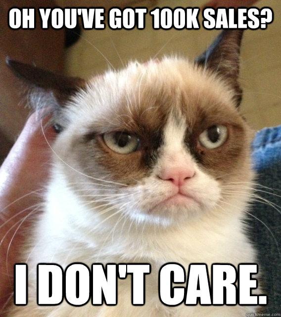 Oh you've got 100k sales? I don't care.