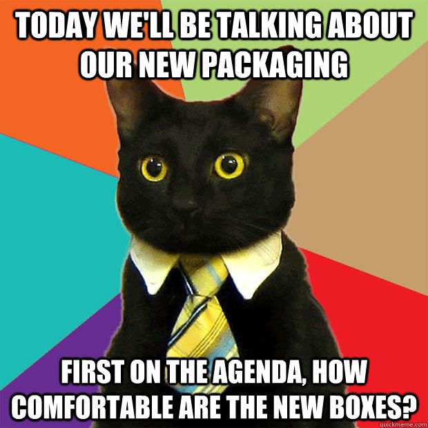 Today We'll be talking about our new packaging First on the agenda, how comfortable are the new boxes? - Today We'll be talking about our new packaging First on the agenda, how comfortable are the new boxes?  Business Cat