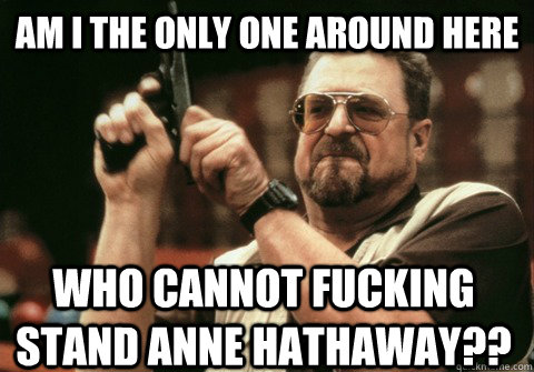 Am I the only one around here who cannot fucking stand Anne Hathaway?? - Am I the only one around here who cannot fucking stand Anne Hathaway??  Am I the only one