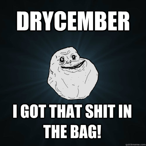 drycember I got that shit in the bag! - drycember I got that shit in the bag!  Forever Alone