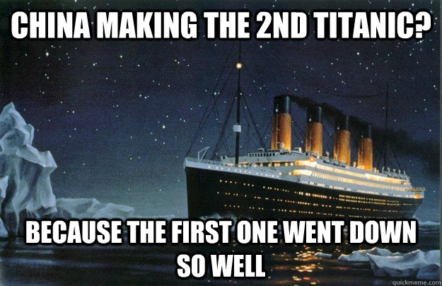 China making the 2nd Titanic? Because the first one went down so well - China making the 2nd Titanic? Because the first one went down so well  Scumbag Titanic