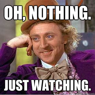 Oh, Nothing. Just watching. - Oh, Nothing. Just watching.  Creepy Wonka
