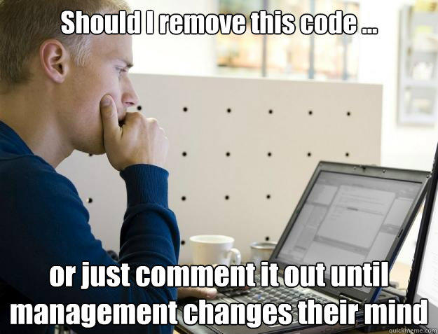Should I remove this code ... or just comment it out until management changes their mind  Programmer
