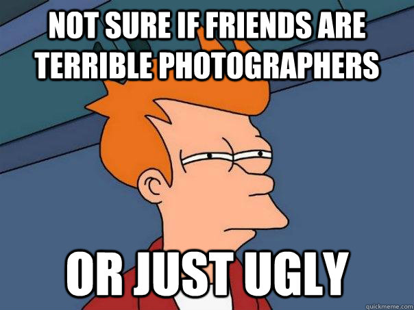 Not sure if friends are terrible photographers or just ugly - Not sure if friends are terrible photographers or just ugly  Futurama Fry