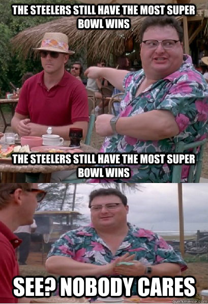 The Steelers still have the most Super Bowl wins The Steelers still have the most Super Bowl wins See? nobody cares - The Steelers still have the most Super Bowl wins The Steelers still have the most Super Bowl wins See? nobody cares  Nobody Cares