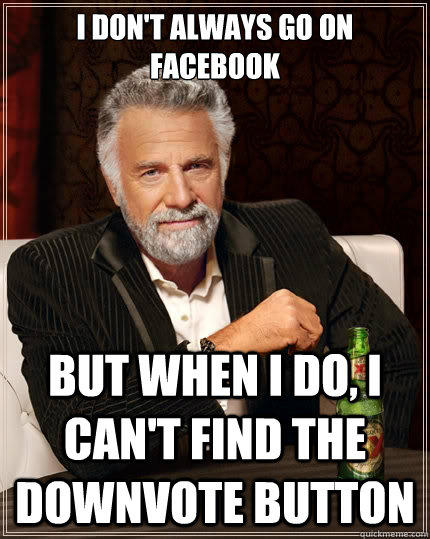I don't always go on facebook but when I do, I can't find the downvote button - I don't always go on facebook but when I do, I can't find the downvote button  The Most Interesting Man In The World