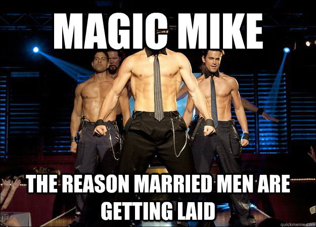 Magic Mike The reason married men are getting laid