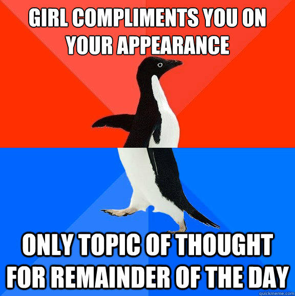 Girl compliments you on your appearance only topic of thought for remainder of the day - Girl compliments you on your appearance only topic of thought for remainder of the day  Socially Awesome Awkward Penguin