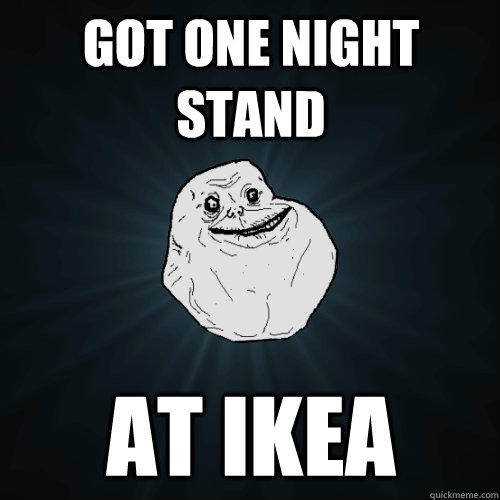 got one night stand at ikea - got one night stand at ikea  Forever Alone