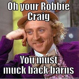 OH YOUR ROBBIE CRAIG YOU MUST MUCK BACK BARNS Condescending Wonka