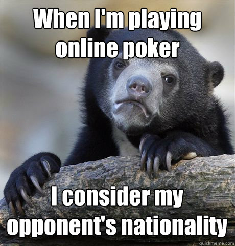 When I'm playing online poker I consider my opponent's nationality  - When I'm playing online poker I consider my opponent's nationality   Confession Bear