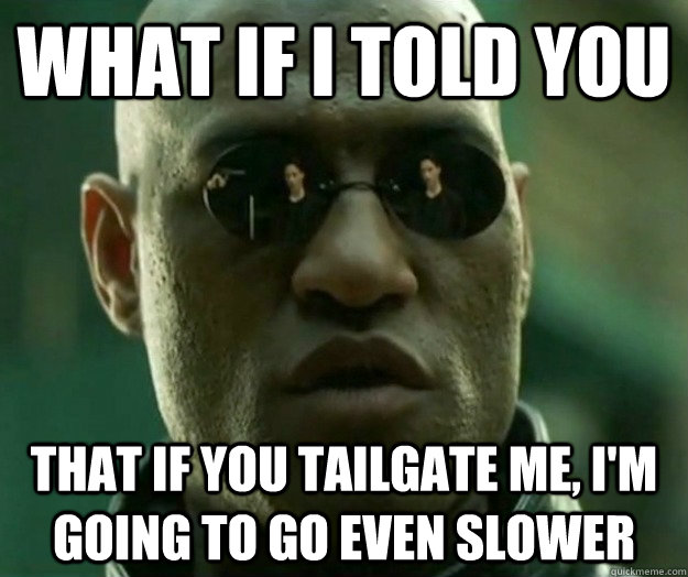 WHAT IF I TOLD YOU that if you tailgate me, i'm going to go even slower