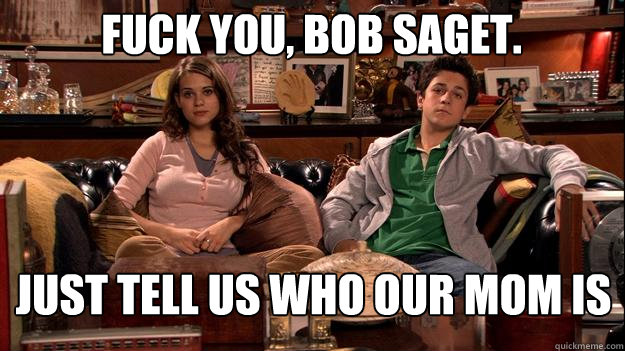 Fuck you, Bob Saget. Just tell us who our mom is