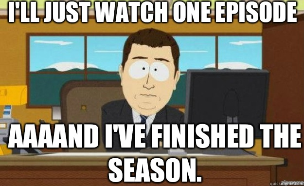 I'll just watch one episode AAAAND I've finished the season. - I'll just watch one episode AAAAND I've finished the season.  aaaand its gone