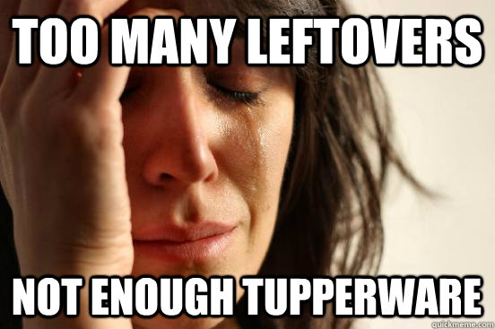 too many leftovers not enough tupperware - too many leftovers not enough tupperware  First World Problems