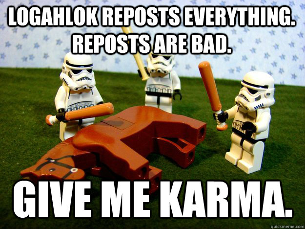 logahlok reposts everything. reposts are bad. Give me karma. - logahlok reposts everything. reposts are bad. Give me karma.  Beating Dead Horse Stormtroopers
