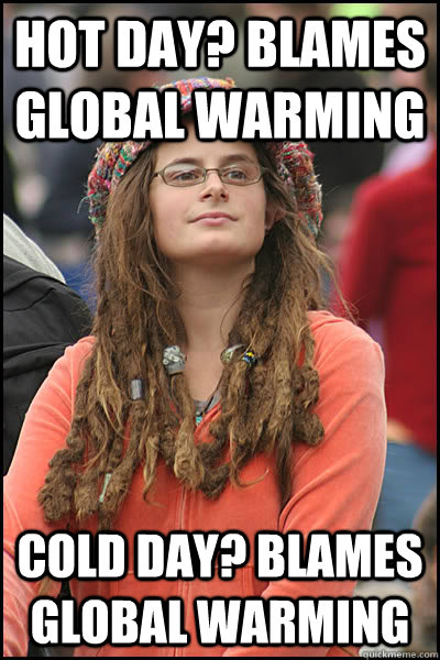 Hot day? Blames Global warming Cold Day? Blames Global Warming  College Liberal
