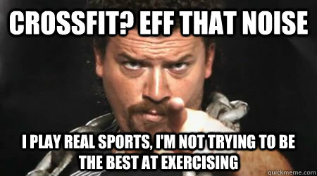 CrossFit? Eff that noise i play real sports, I'm not trying to be the best at exercising