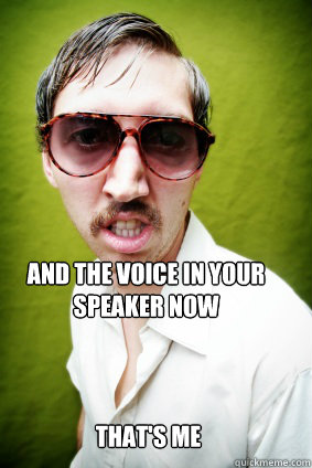 And the voice in your speaker now  That's me