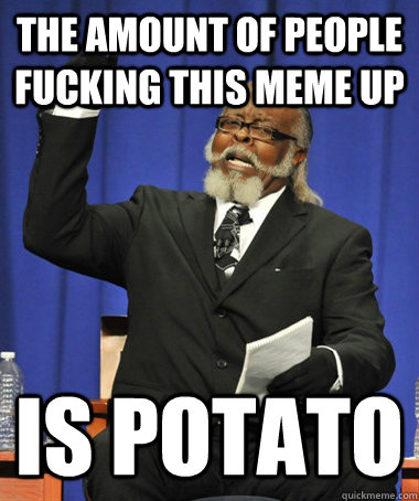 The amount of people fucking this meme up is potato - The amount of people fucking this meme up is potato  The Rent Is Too Damn High
