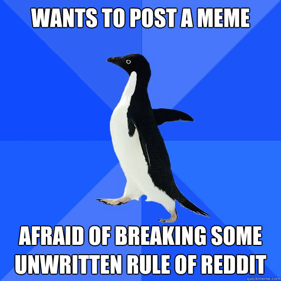Wants to post a meme afraid of breaking some unwritten rule of reddit - Wants to post a meme afraid of breaking some unwritten rule of reddit  Socially Awkward Penguin