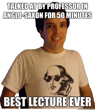 Talked at by professor in Anglo-Saxon for 50 minutes Best lecture ever  English major