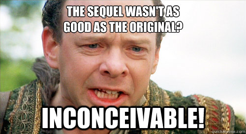 The sequel wasn't as good as the original? inconceivable!