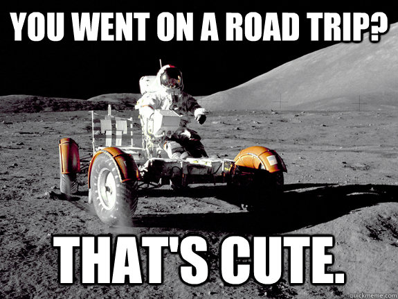 You went on a road trip? That's cute. - You went on a road trip? That's cute.  Unimpressed Astronaut