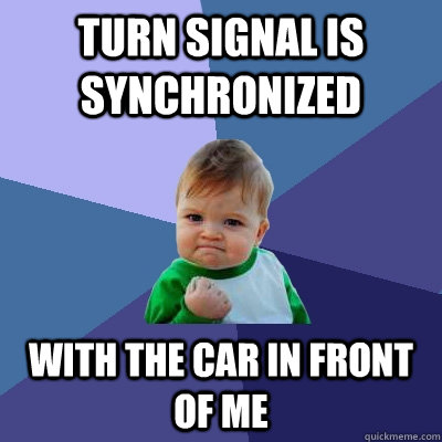 Turn signal is synchronized with the car in front of me - Turn signal is synchronized with the car in front of me  Success Kid