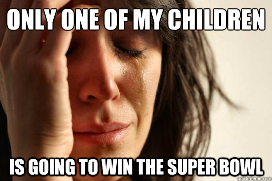 only one of my children is going to win the super bowl - only one of my children is going to win the super bowl  First World Problems