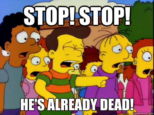 STOP! STOP! HE'S ALREADY DEAD! - STOP! STOP! HE'S ALREADY DEAD!  Stahp!
