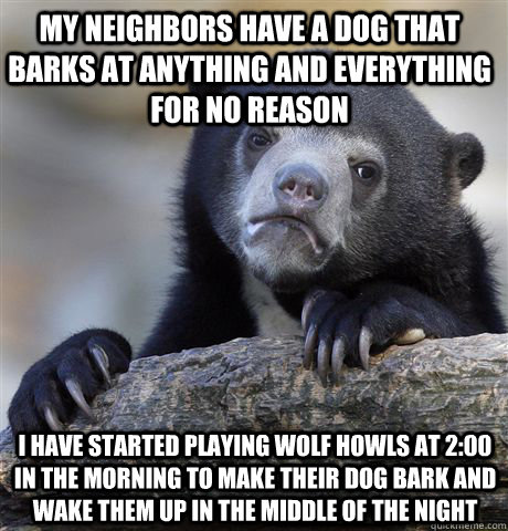 My neighbors have a dog that barks at anything and everything for no reason I have started playing wolf howls at 2:00 in the morning to make their dog bark and wake them up in the middle of the night - My neighbors have a dog that barks at anything and everything for no reason I have started playing wolf howls at 2:00 in the morning to make their dog bark and wake them up in the middle of the night  Confession Bear