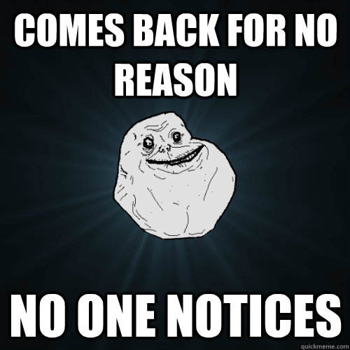 Comes back for no reason no one notices - Comes back for no reason no one notices  Forever Alone