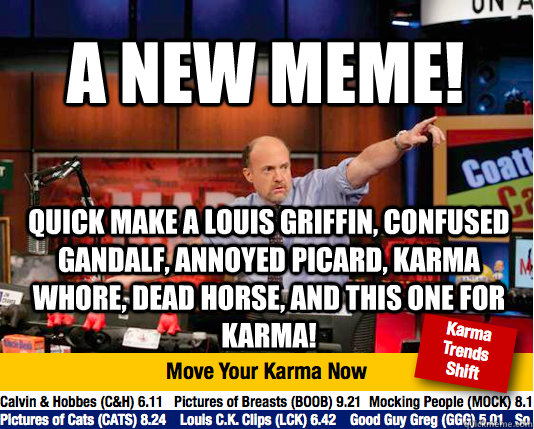 a new meme! quick make a louis griffin, confused gandalf, annoyed picard, Karma whore, Dead horse, and this one for karma! - a new meme! quick make a louis griffin, confused gandalf, annoyed picard, Karma whore, Dead horse, and this one for karma!  Mad Karma with Jim Cramer