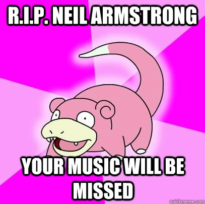 R.I.P. Neil Armstrong Your music will be missed - R.I.P. Neil Armstrong Your music will be missed  Slowpoke