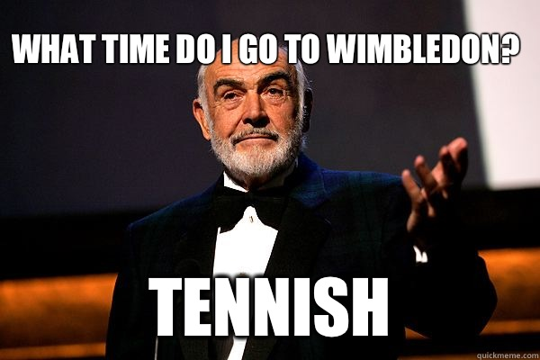 What time do I go to wimbledon? Tennish  sean connery