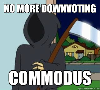 No more downvoting Commodus  Death Meme