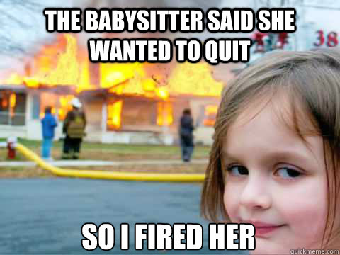 The babysitter said she wanted to quit So i fired her