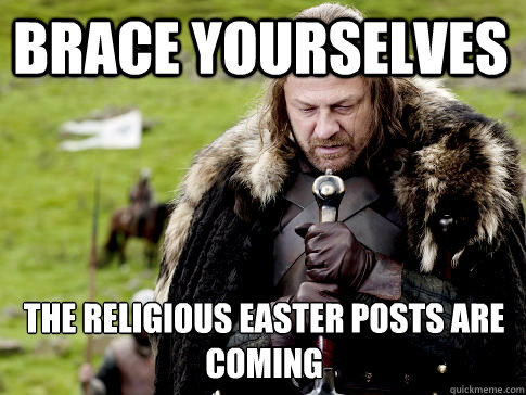 ca517f1e8989f906ccbe6aebc706c397df9ec3756164f428f05168e427e46d26 brace yourselves the religious easter posts are coming eddard,Easter Meme Religious
