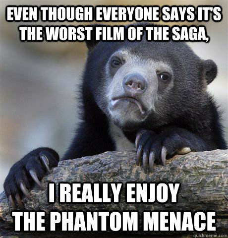 Even though everyone says it's the worst film of the saga, i really enjoy             the phantom menace - Even though everyone says it's the worst film of the saga, i really enjoy             the phantom menace  Confession Bear