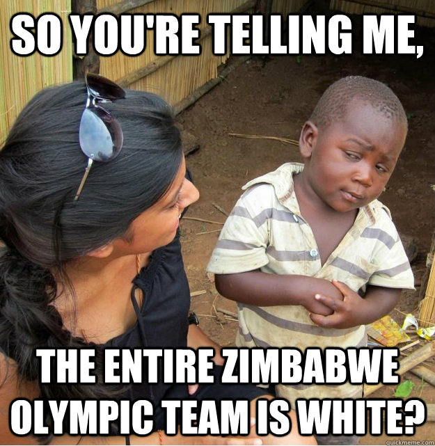 So you're telling me, The entire Zimbabwe olympic team is white?  Skeptical Third World Kid