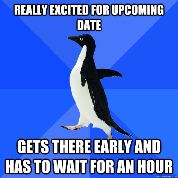 Really excited for upcoming date Gets there early and has to wait for an hour - Really excited for upcoming date Gets there early and has to wait for an hour  Socially Awkward Penguin